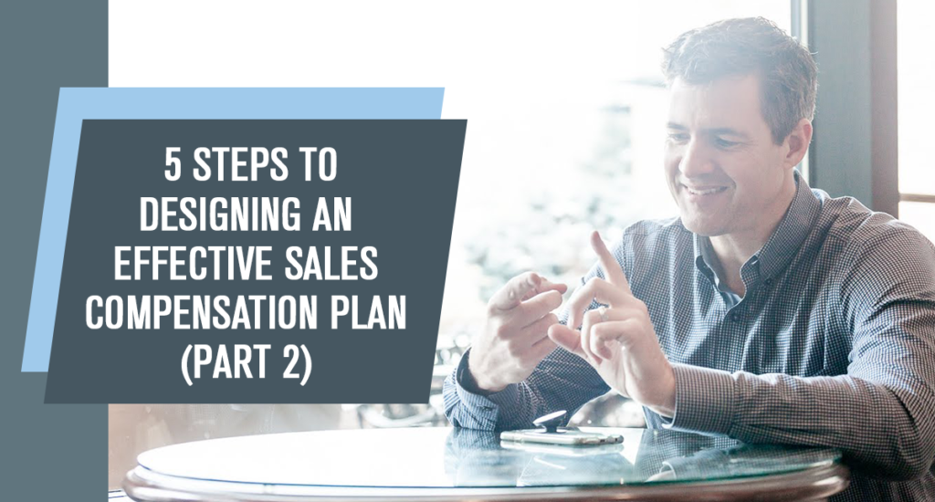 5 Steps to Designing an Effective Sales Compensation Plan (Part 2 of 2)