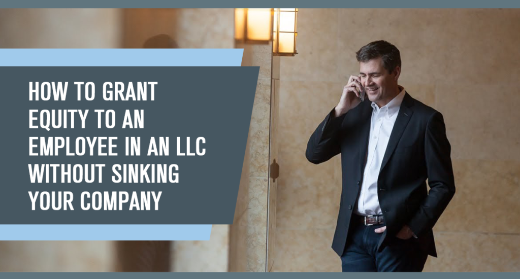How to Grant Equity to an Employee in an LLC without Sinking Your Company (Part 1 of 2)