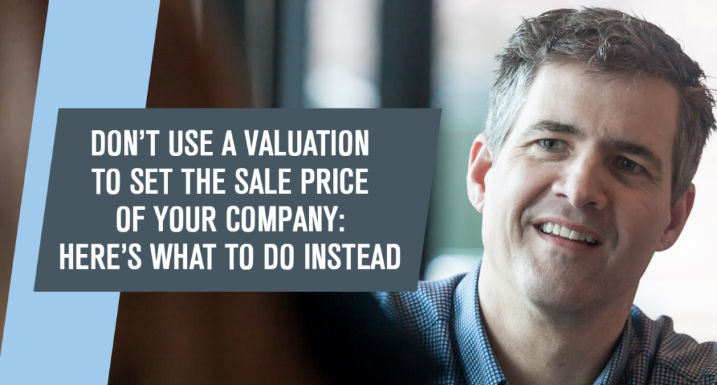 Don't Use a Valuation to Set the Sale Price of Your Company: Here's What to Do Instead